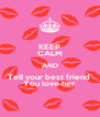 KEEP CALM AND Tell your best friend  You love her - Personalised Poster A4 size