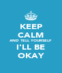 KEEP CALM AND TELL YOURSELF I'LL BE OKAY - Personalised Poster A4 size
