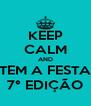 KEEP CALM AND TEM A FESTA 7° EDIÇÃO - Personalised Poster A4 size