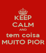 KEEP CALM AND tem coisa MUITO PIOR - Personalised Poster A4 size