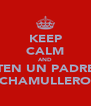 KEEP CALM AND TEN UN PADRE CHAMULLERO - Personalised Poster A4 size