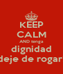 KEEP CALM AND tenga dignidad deje de rogar! - Personalised Poster A4 size