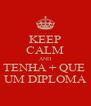 KEEP CALM AND TENHA + QUE  UM DIPLOMA - Personalised Poster A4 size