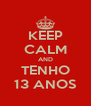 KEEP CALM AND TENHO 13 ANOS - Personalised Poster A4 size