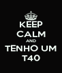KEEP CALM AND TENHO UM T40 - Personalised Poster A4 size