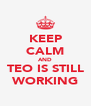 KEEP CALM AND TEO IS STILL WORKING - Personalised Poster A4 size
