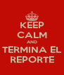 KEEP CALM AND TERMINA EL REPORTE - Personalised Poster A4 size