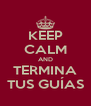 KEEP CALM AND TERMINA TUS GUÍAS - Personalised Poster A4 size