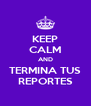 KEEP CALM AND TERMINA TUS REPORTES - Personalised Poster A4 size