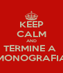 KEEP CALM AND TERMINE A  MONOGRAFIA - Personalised Poster A4 size