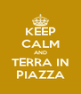 KEEP CALM AND TERRA IN PIAZZA - Personalised Poster A4 size