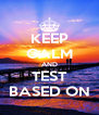 KEEP CALM AND TEST BASED ON - Personalised Poster A4 size