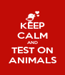 KEEP CALM AND TEST ON ANIMALS - Personalised Poster A4 size
