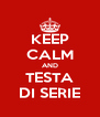 KEEP CALM AND TESTA DI SERIE - Personalised Poster A4 size