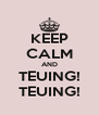KEEP CALM AND TEUING! TEUING! - Personalised Poster A4 size