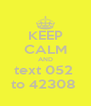 KEEP CALM AND  text 052   to 42308  - Personalised Poster A4 size