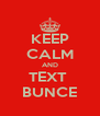 KEEP CALM AND TEXT  BUNCE - Personalised Poster A4 size