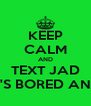 KEEP CALM AND TEXT JAD CUZ HE'S BORED AND SEXY - Personalised Poster A4 size