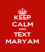 KEEP CALM AND TEXT MARYAM - Personalised Poster A4 size