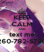 KEEP CALM AND text me 260-782-5796 - Personalised Poster A4 size