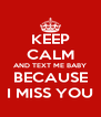 KEEP CALM AND TEXT ME BABY BECAUSE I MISS YOU - Personalised Poster A4 size