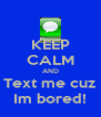 KEEP CALM AND Text me cuz Im bored! - Personalised Poster A4 size