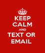 KEEP CALM AND TEXT OR  EMAIL  - Personalised Poster A4 size