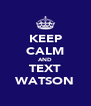 KEEP CALM AND TEXT WATSON - Personalised Poster A4 size