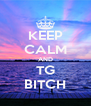 KEEP CALM AND TG BITCH - Personalised Poster A4 size