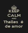 KEEP CALM AND Thalles  é  de amor - Personalised Poster A4 size