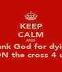 KEEP CALM AND Thank God for dying  ON the cross 4 us - Personalised Poster A4 size
