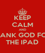 KEEP CALM AND THANK GOD FOR  THE IPAD - Personalised Poster A4 size