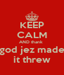 KEEP CALM AND thank  god jez made it threw - Personalised Poster A4 size