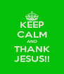 KEEP CALM AND THANK JESUS!! - Personalised Poster A4 size