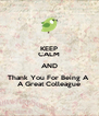 KEEP CALM AND Thank You For Being A  A Great Colleague - Personalised Poster A4 size