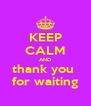 KEEP CALM AND thank you  for waiting - Personalised Poster A4 size