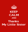KEEP CALM AND Thanks  My Little Sister - Personalised Poster A4 size