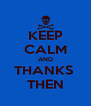KEEP CALM AND THANKS  THEN - Personalised Poster A4 size