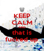 KEEP CALM AND that is fucked up - Personalised Poster A4 size