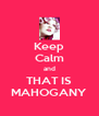 Keep Calm and THAT IS MAHOGANY - Personalised Poster A4 size