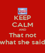 KEEP CALM AND That not what she said - Personalised Poster A4 size