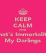 KEEP CALM AND That's Immortality My Darlings - Personalised Poster A4 size