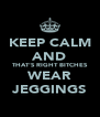 KEEP CALM AND THAT'S RIGHT BITCHES WEAR JEGGINGS - Personalised Poster A4 size