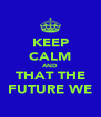 KEEP CALM AND THAT THE FUTURE WE - Personalised Poster A4 size