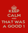 KEEP CALM AND THAT WAS  A GOOD 1 - Personalised Poster A4 size