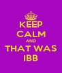 KEEP CALM AND THAT WAS IBB - Personalised Poster A4 size