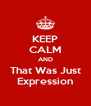 KEEP CALM AND That Was Just Expression - Personalised Poster A4 size