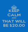 KEEP CALM AND THAT WILL BE $20.00 - Personalised Poster A4 size