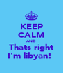 KEEP CALM AND Thats right I'm libyan!  - Personalised Poster A4 size