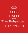 KEEP CALM AND The Babysitter  is on way! :) - Personalised Poster A4 size
